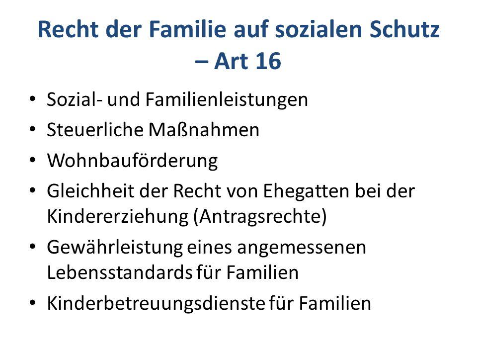 Recht der Familie auf sozialen Schutz – Art 16 Sozial- und Familienleistungen Steuerliche Maßnahmen Wohnbauförderung Gleichheit der Recht von Ehegatten bei der Kindererziehung (Antragsrechte) Gewährleistung eines angemessenen Lebensstandards für Familien Kinderbetreuungsdienste für Familien