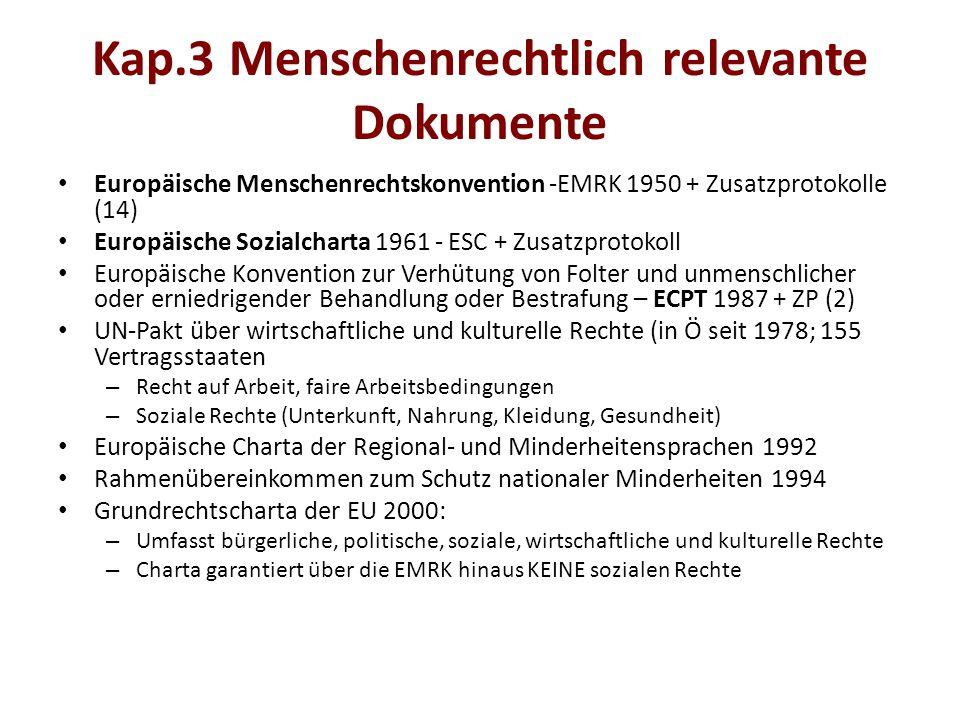 Kap.3 Menschenrechtlich relevante Dokumente Europäische Menschenrechtskonvention -EMRK 1950 + Zusatzprotokolle (14) Europäische Sozialcharta 1961 - ESC + Zusatzprotokoll Europäische Konvention zur Verhütung von Folter und unmenschlicher oder erniedrigender Behandlung oder Bestrafung – ECPT 1987 + ZP (2) UN-Pakt über wirtschaftliche und kulturelle Rechte (in Ö seit 1978; 155 Vertragsstaaten – Recht auf Arbeit, faire Arbeitsbedingungen – Soziale Rechte (Unterkunft, Nahrung, Kleidung, Gesundheit) Europäische Charta der Regional- und Minderheitensprachen 1992 Rahmenübereinkommen zum Schutz nationaler Minderheiten 1994 Grundrechtscharta der EU 2000: – Umfasst bürgerliche, politische, soziale, wirtschaftliche und kulturelle Rechte – Charta garantiert über die EMRK hinaus KEINE sozialen Rechte