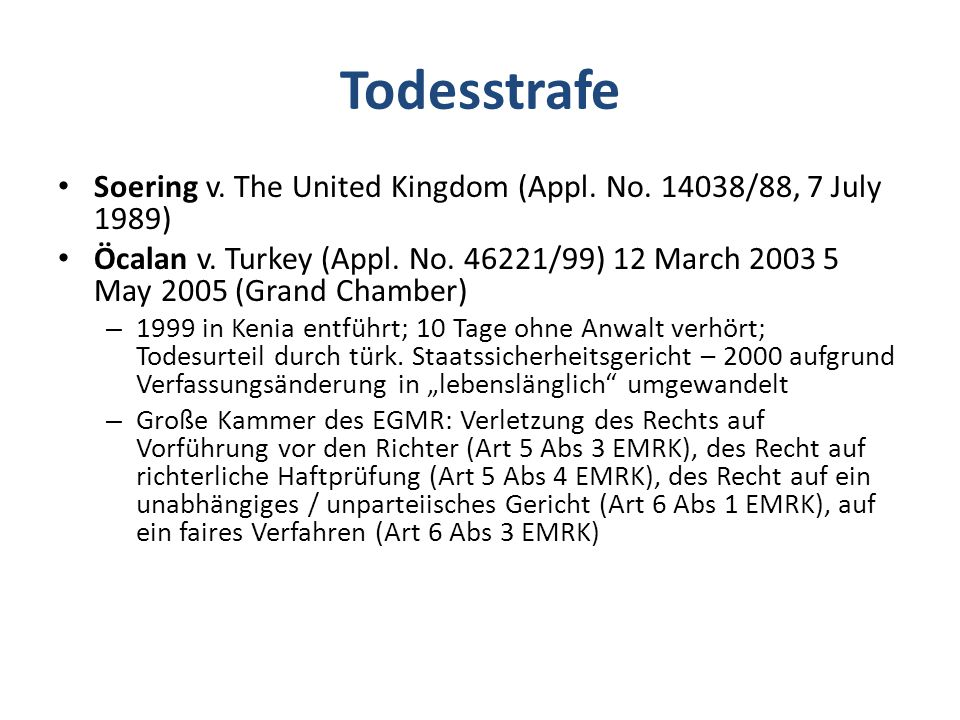 Todesstrafe Soering v. The United Kingdom (Appl. No. 14038/88, 7 July 1989) Öcalan v. Turkey (Appl. No. 46221/99) 12 March 2003 5 May 2005 (Grand Cham