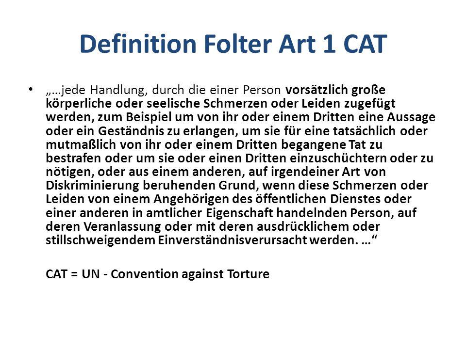 """Definition Folter Art 1 CAT """"…jede Handlung, durch die einer Person vorsätzlich große körperliche oder seelische Schmerzen oder Leiden zugefügt werden, zum Beispiel um von ihr oder einem Dritten eine Aussage oder ein Geständnis zu erlangen, um sie für eine tatsächlich oder mutmaßlich von ihr oder einem Dritten begangene Tat zu bestrafen oder um sie oder einen Dritten einzuschüchtern oder zu nötigen, oder aus einem anderen, auf irgendeiner Art von Diskriminierung beruhenden Grund, wenn diese Schmerzen oder Leiden von einem Angehörigen des öffentlichen Dienstes oder einer anderen in amtlicher Eigenschaft handelnden Person, auf deren Veranlassung oder mit deren ausdrücklichem oder stillschweigendem Einverständnisverursacht werden."""