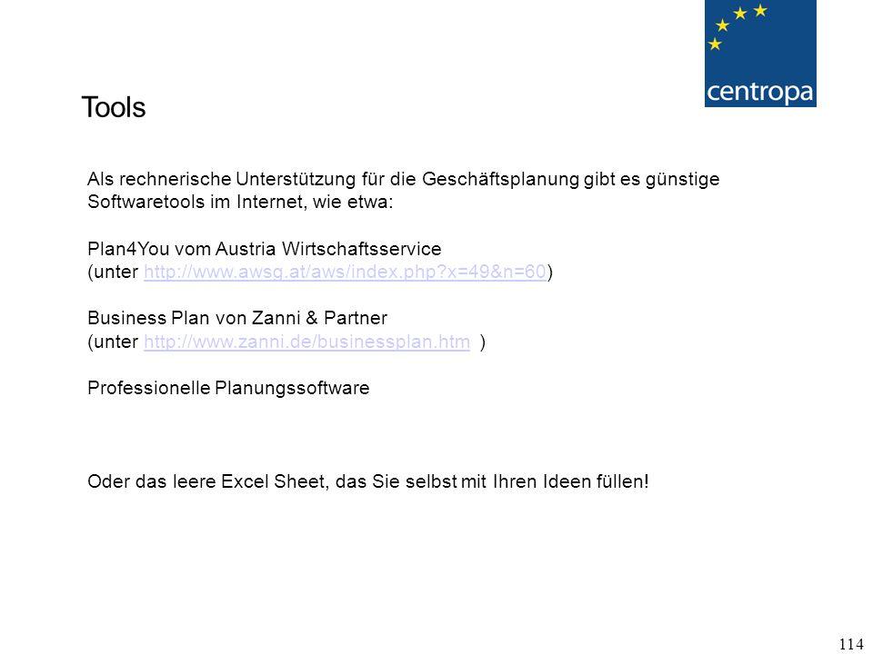 114 Tools Als rechnerische Unterstützung für die Geschäftsplanung gibt es günstige Softwaretools im Internet, wie etwa: Plan4You vom Austria Wirtschaftsservice (unter http://www.awsg.at/aws/index.php?x=49&n=60)http://www.awsg.at/aws/index.php?x=49&n=60 Business Plan von Zanni & Partner (unter http://www.zanni.de/businessplan.htm )http://www.zanni.de/businessplan.htm Professionelle Planungssoftware Oder das leere Excel Sheet, das Sie selbst mit Ihren Ideen füllen!