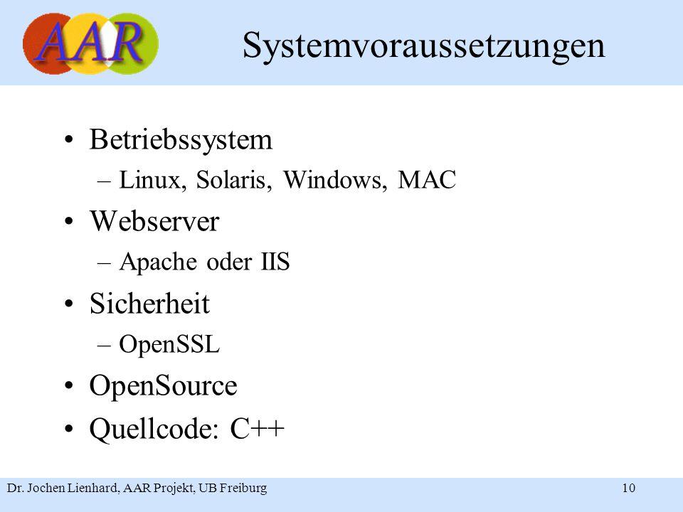 Dr. Jochen Lienhard, AAR Projekt, UB Freiburg10 Systemvoraussetzungen Betriebssystem –Linux, Solaris, Windows, MAC Webserver –Apache oder IIS Sicherhe