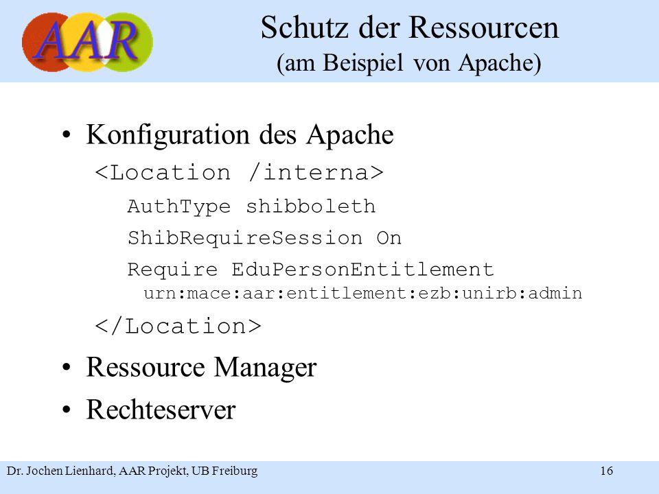 Dr. Jochen Lienhard, AAR Projekt, UB Freiburg16 Schutz der Ressourcen (am Beispiel von Apache) Konfiguration des Apache AuthType shibboleth ShibRequir