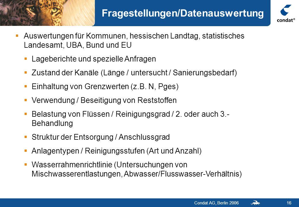 Condat AG, Berlin 200616 Fragestellungen/Datenauswertung  Auswertungen für Kommunen, hessischen Landtag, statistisches Landesamt, UBA, Bund und EU  Lageberichte und spezielle Anfragen  Zustand der Kanäle (Länge / untersucht / Sanierungsbedarf)  Einhaltung von Grenzwerten (z.B.
