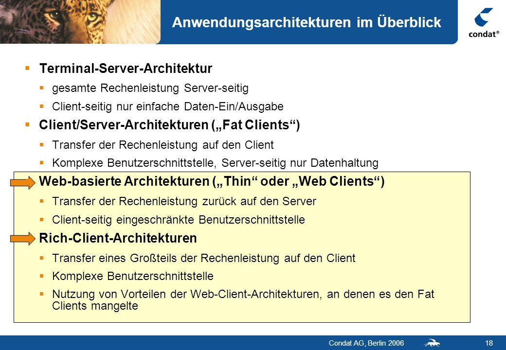 """Condat AG, Berlin 200618 Anwendungsarchitekturen im Überblick  Terminal-Server-Architektur  gesamte Rechenleistung Server-seitig  Client-seitig nur einfache Daten-Ein/Ausgabe  Client/Server-Architekturen (""""Fat Clients )  Transfer der Rechenleistung auf den Client  Komplexe Benutzerschnittstelle, Server-seitig nur Datenhaltung  Web-basierte Architekturen (""""Thin oder """"Web Clients )  Transfer der Rechenleistung zurück auf den Server  Client-seitig eingeschränkte Benutzerschnittstelle  Rich-Client-Architekturen  Transfer eines Großteils der Rechenleistung auf den Client  Komplexe Benutzerschnittstelle  Nutzung von Vorteilen der Web-Client-Architekturen, an denen es den Fat Clients mangelte"""