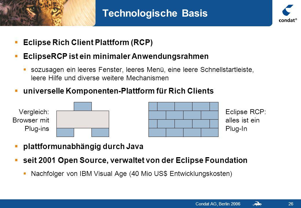 Condat AG, Berlin 200626 Technologische Basis  Eclipse Rich Client Plattform (RCP)  EclipseRCP ist ein minimaler Anwendungsrahmen  sozusagen ein leeres Fenster, leeres Menü, eine leere Schnellstartleiste, leere Hilfe und diverse weitere Mechanismen  universelle Komponenten-Plattform für Rich Clients  plattformunabhängig durch Java  seit 2001 Open Source, verwaltet von der Eclipse Foundation  Nachfolger von IBM Visual Age (40 Mio US$ Entwicklungskosten) Vergleich: Browser mit Plug-ins Eclipse RCP: alles ist ein Plug-In
