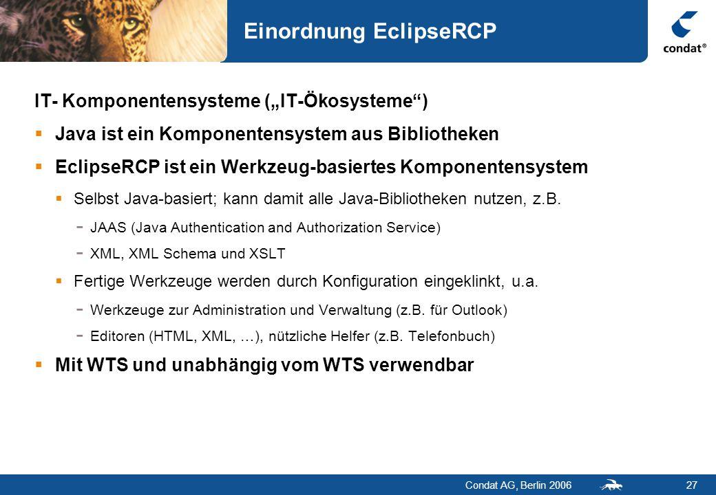 """Condat AG, Berlin 200627 Einordnung EclipseRCP IT- Komponentensysteme (""""IT-Ökosysteme )  Java ist ein Komponentensystem aus Bibliotheken  EclipseRCP ist ein Werkzeug-basiertes Komponentensystem  Selbst Java-basiert; kann damit alle Java-Bibliotheken nutzen, z.B."""