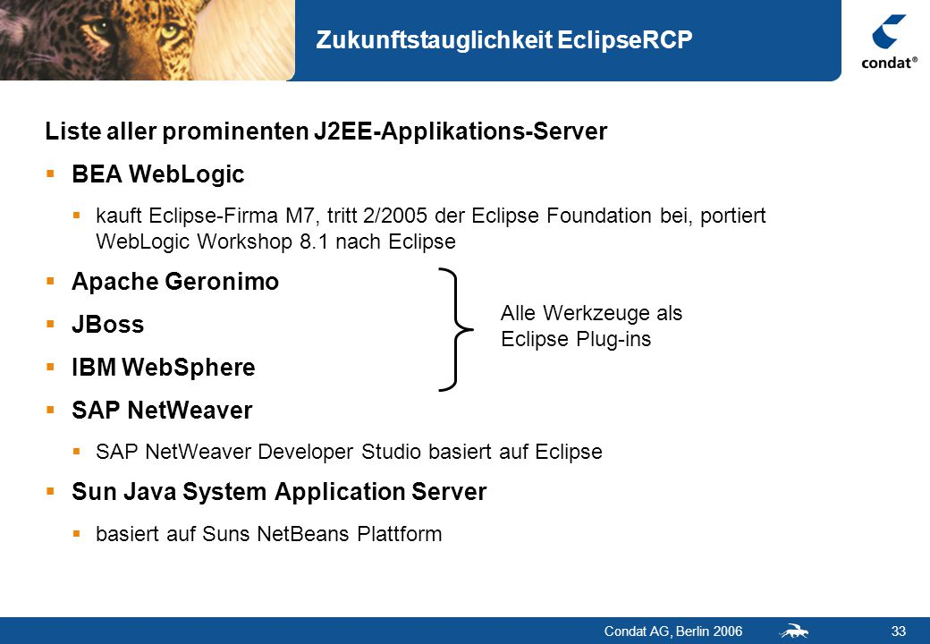 Condat AG, Berlin 200633 Zukunftstauglichkeit EclipseRCP Liste aller prominenten J2EE-Applikations-Server  BEA WebLogic  kauft Eclipse-Firma M7, tritt 2/2005 der Eclipse Foundation bei, portiert WebLogic Workshop 8.1 nach Eclipse  Apache Geronimo  JBoss  IBM WebSphere  SAP NetWeaver  SAP NetWeaver Developer Studio basiert auf Eclipse  Sun Java System Application Server  basiert auf Suns NetBeans Plattform Alle Werkzeuge als Eclipse Plug-ins