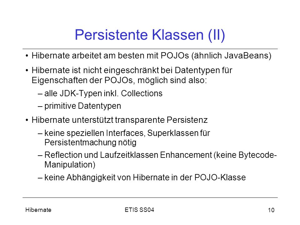 ETIS SS04Hibernate 10 Persistente Klassen (II) Hibernate arbeitet am besten mit POJOs (ähnlich JavaBeans) Hibernate ist nicht eingeschränkt bei Datentypen für Eigenschaften der POJOs, möglich sind also: –alle JDK-Typen inkl.