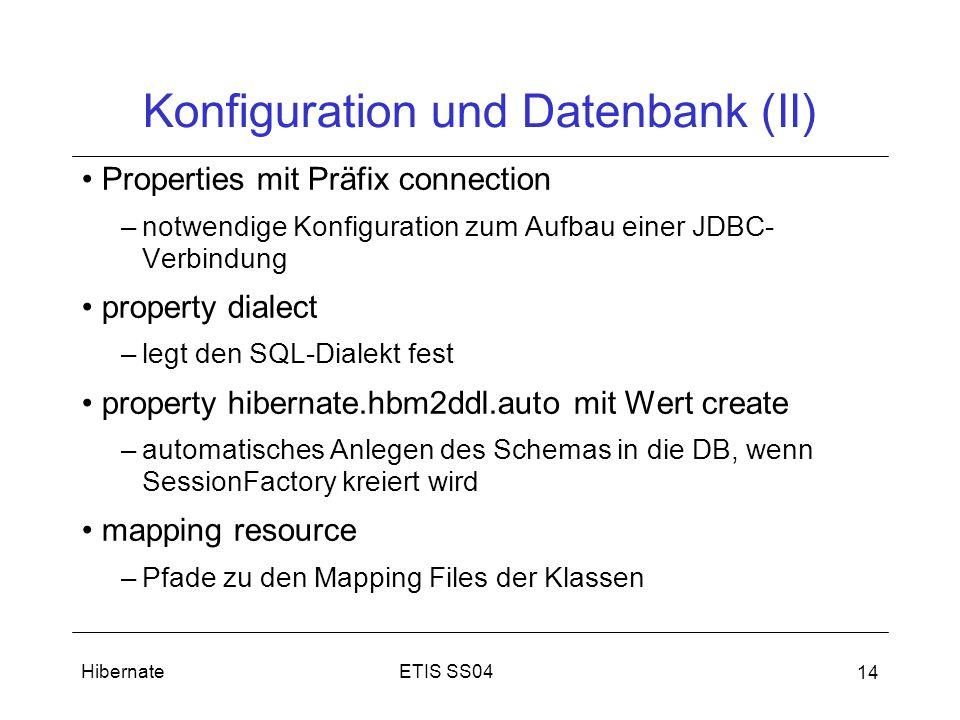 ETIS SS04Hibernate 14 Konfiguration und Datenbank (II) Properties mit Präfix connection –notwendige Konfiguration zum Aufbau einer JDBC- Verbindung property dialect –legt den SQL-Dialekt fest property hibernate.hbm2ddl.auto mit Wert create –automatisches Anlegen des Schemas in die DB, wenn SessionFactory kreiert wird mapping resource –Pfade zu den Mapping Files der Klassen