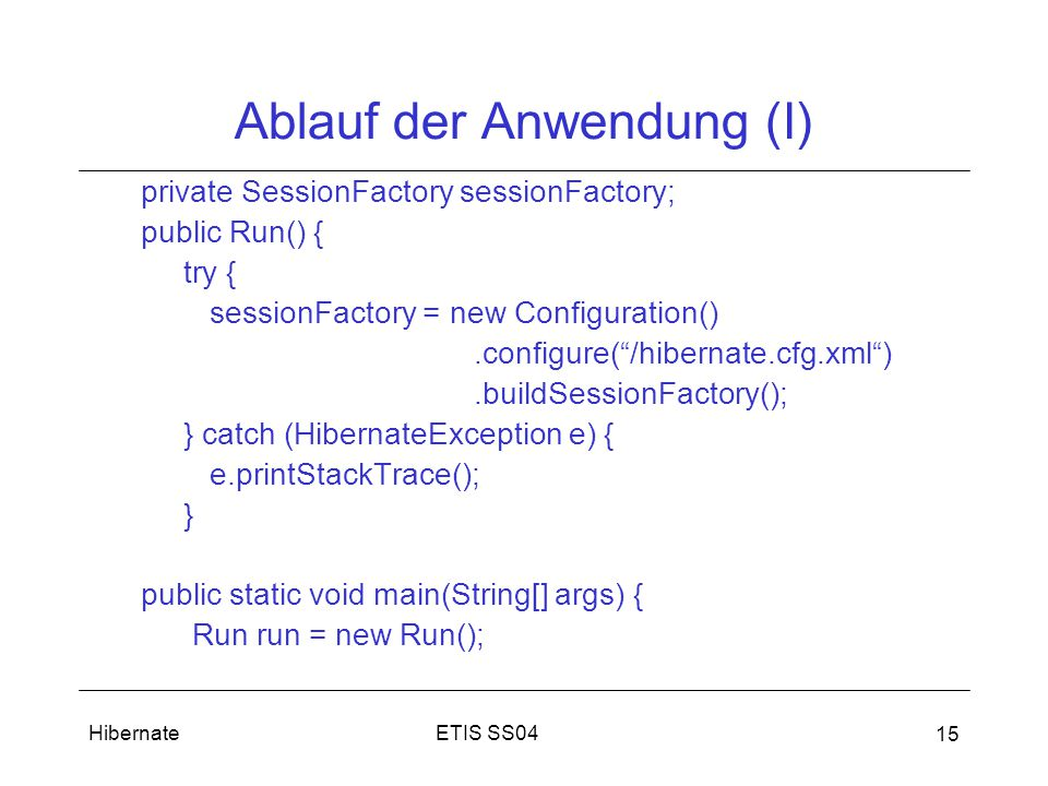 ETIS SS04Hibernate 15 Ablauf der Anwendung (I) private SessionFactory sessionFactory; public Run() { try { sessionFactory = new Configuration().configure( /hibernate.cfg.xml ).buildSessionFactory(); } catch (HibernateException e) { e.printStackTrace(); } public static void main(String[] args) { Run run = new Run();