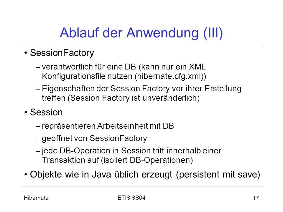 ETIS SS04Hibernate 17 Ablauf der Anwendung (III) SessionFactory –verantwortlich für eine DB (kann nur ein XML Konfigurationsfile nutzen (hibernate.cfg.xml)) –Eigenschaften der Session Factory vor ihrer Erstellung treffen (Session Factory ist unveränderlich) Session –repräsentieren Arbeitseinheit mit DB –geöffnet von SessionFactory –jede DB-Operation in Session tritt innerhalb einer Transaktion auf (isoliert DB-Operationen) Objekte wie in Java üblich erzeugt (persistent mit save)