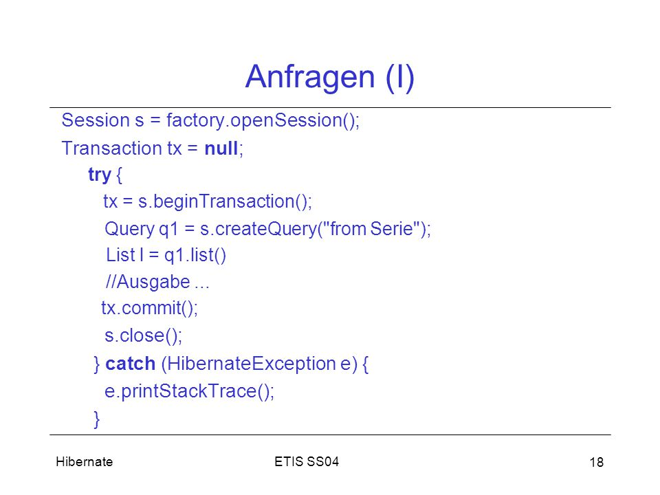 ETIS SS04Hibernate 18 Anfragen (I) Session s = factory.openSession(); Transaction tx = null; try { tx = s.beginTransaction(); Query q1 = s.createQuery( from Serie ); List l = q1.list() //Ausgabe...