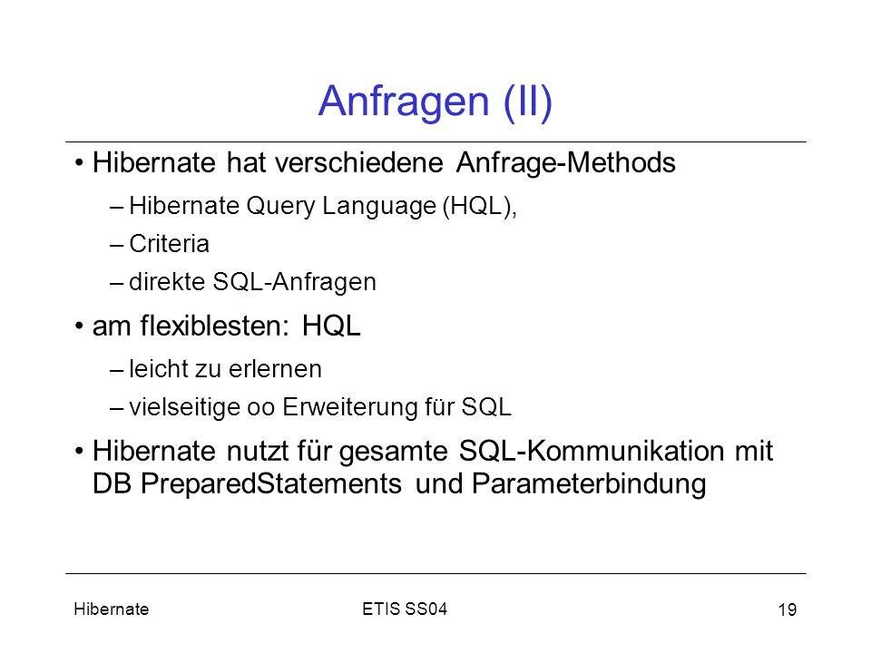 ETIS SS04Hibernate 19 Anfragen (II) Hibernate hat verschiedene Anfrage-Methods –Hibernate Query Language (HQL), –Criteria –direkte SQL-Anfragen am flexiblesten: HQL –leicht zu erlernen –vielseitige oo Erweiterung für SQL Hibernate nutzt für gesamte SQL-Kommunikation mit DB PreparedStatements und Parameterbindung