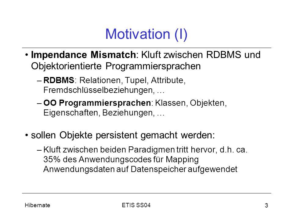 ETIS SS04Hibernate 3 Motivation (I) Impendance Mismatch: Kluft zwischen RDBMS und Objektorientierte Programmiersprachen –RDBMS: Relationen, Tupel, Attribute, Fremdschlüsselbeziehungen, … –OO Programmiersprachen: Klassen, Objekten, Eigenschaften, Beziehungen, … sollen Objekte persistent gemacht werden: –Kluft zwischen beiden Paradigmen tritt hervor, d.h.