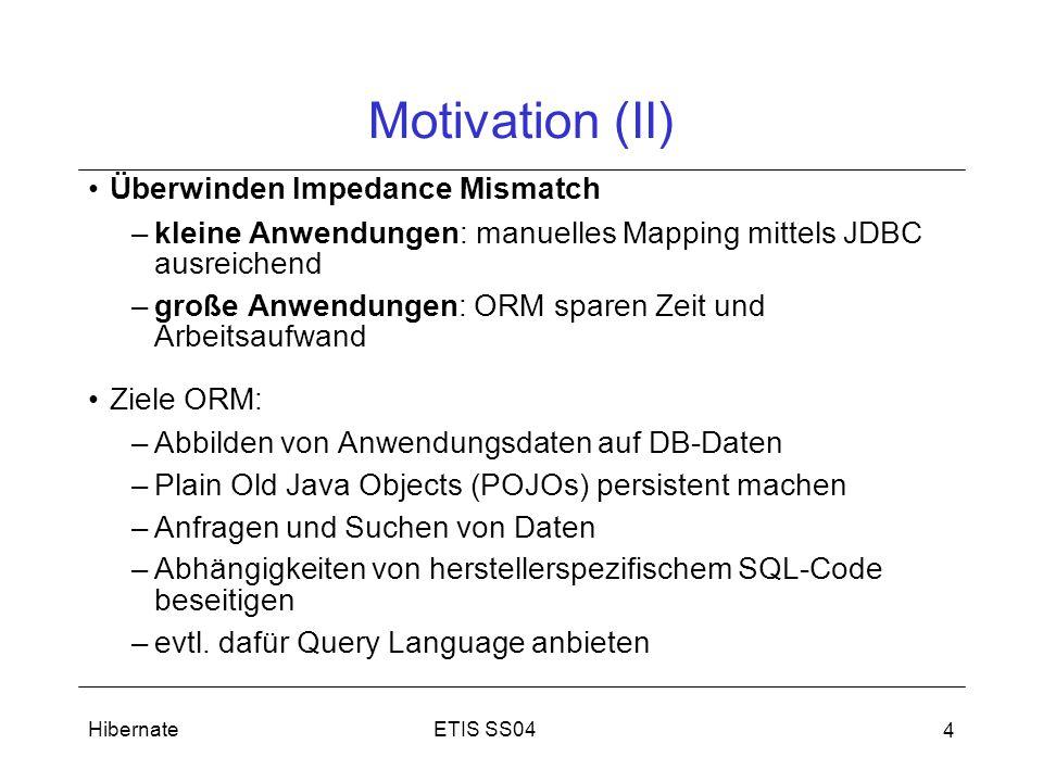 ETIS SS04Hibernate 4 Motivation (II) Überwinden Impedance Mismatch –kleine Anwendungen: manuelles Mapping mittels JDBC ausreichend –große Anwendungen: ORM sparen Zeit und Arbeitsaufwand Ziele ORM: –Abbilden von Anwendungsdaten auf DB-Daten –Plain Old Java Objects (POJOs) persistent machen –Anfragen und Suchen von Daten –Abhängigkeiten von herstellerspezifischem SQL-Code beseitigen –evtl.