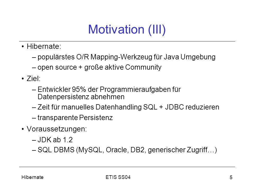 ETIS SS04Hibernate 5 Motivation (III) Hibernate: –populärstes O/R Mapping-Werkzeug für Java Umgebung –open source + große aktive Community Ziel: –Entwickler 95% der Programmieraufgaben für Datenpersistenz abnehmen –Zeit für manuelles Datenhandling SQL + JDBC reduzieren –transparente Persistenz Voraussetzungen: –JDK ab 1.2 –SQL DBMS (MySQL, Oracle, DB2, generischer Zugriff…)