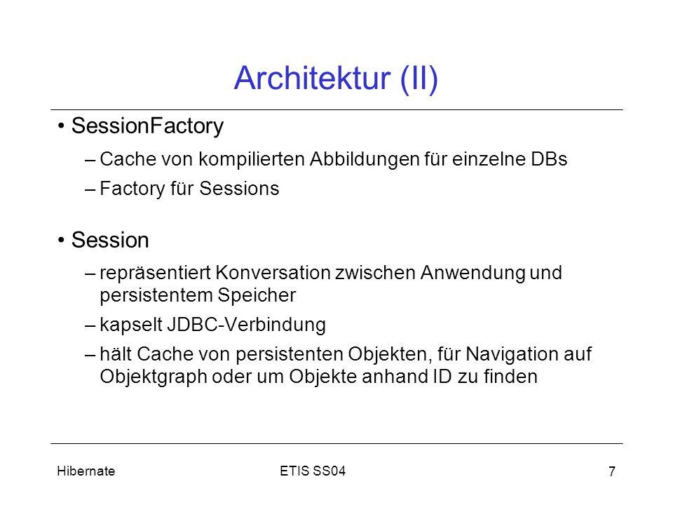 ETIS SS04Hibernate 7 Architektur (II) SessionFactory –Cache von kompilierten Abbildungen für einzelne DBs –Factory für Sessions Session –repräsentiert Konversation zwischen Anwendung und persistentem Speicher –kapselt JDBC-Verbindung –hält Cache von persistenten Objekten, für Navigation auf Objektgraph oder um Objekte anhand ID zu finden