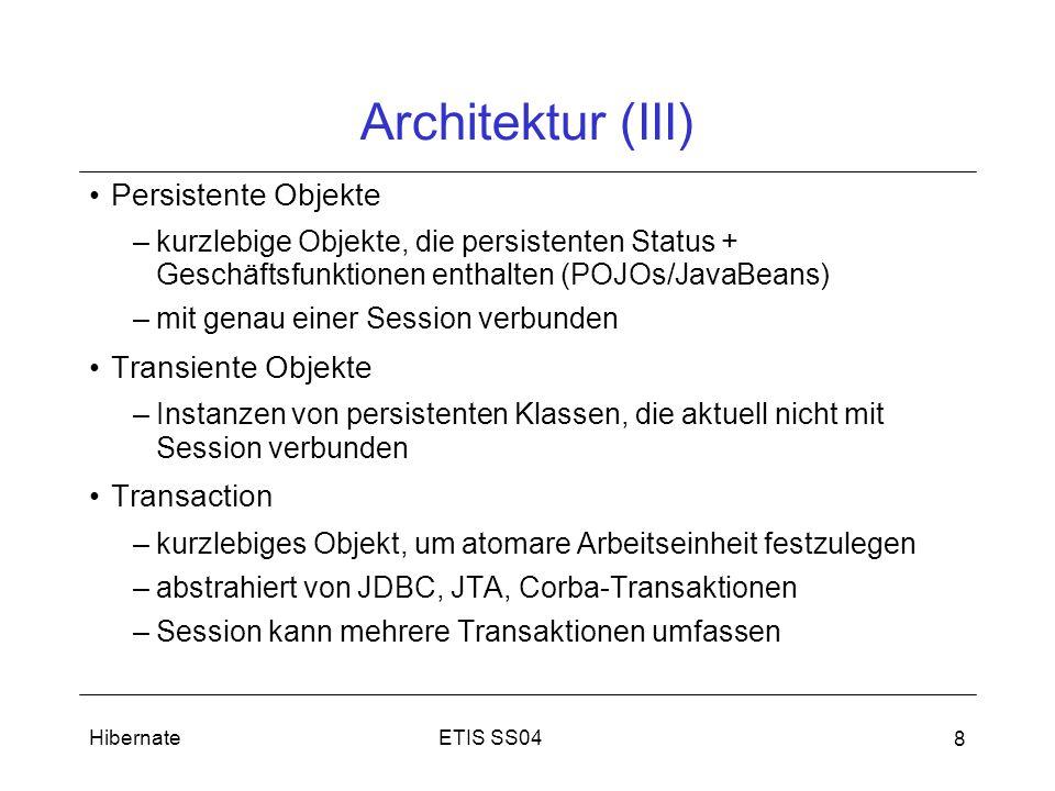 ETIS SS04Hibernate 8 Architektur (III) Persistente Objekte –kurzlebige Objekte, die persistenten Status + Geschäftsfunktionen enthalten (POJOs/JavaBeans) –mit genau einer Session verbunden Transiente Objekte –Instanzen von persistenten Klassen, die aktuell nicht mit Session verbunden Transaction –kurzlebiges Objekt, um atomare Arbeitseinheit festzulegen –abstrahiert von JDBC, JTA, Corba-Transaktionen –Session kann mehrere Transaktionen umfassen