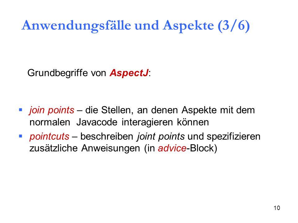10  join points – die Stellen, an denen Aspekte mit dem normalen Javacode interagieren können  pointcuts – beschreiben joint points und spezifizieren zusätzliche Anweisungen (in advice-Block) Grundbegriffe von AspectJ: Anwendungsfälle und Aspekte (3/6)