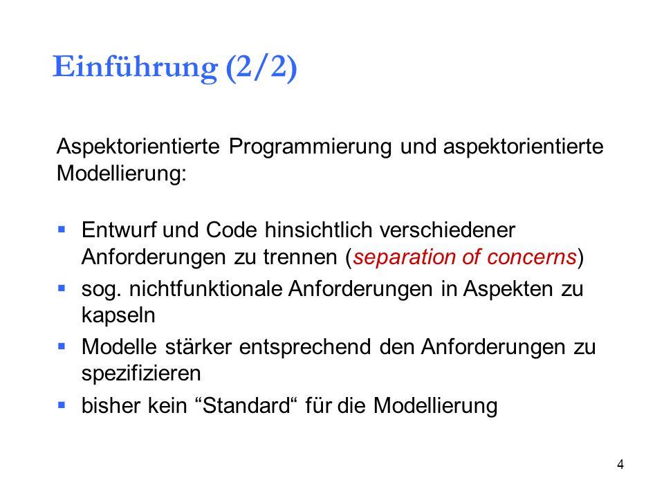 4 Einführung (2/2) Aspektorientierte Programmierung und aspektorientierte Modellierung:  Entwurf und Code hinsichtlich verschiedener Anforderungen zu trennen (separation of concerns)  sog.