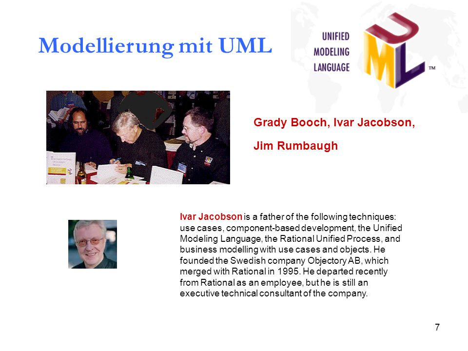 7 Modellierung mit UML Grady Booch, Ivar Jacobson, Jim Rumbaugh Ivar Jacobson is a father of the following techniques: use cases, component-based development, the Unified Modeling Language, the Rational Unified Process, and business modelling with use cases and objects.