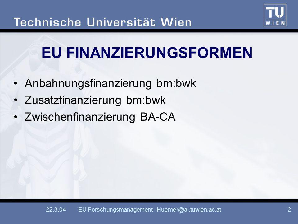 22.3.04EU Forschungsmanagement - Huemer@ai.tuwien.ac.at2 EU FINANZIERUNGSFORMEN Anbahnungsfinanzierung bm:bwk Zusatzfinanzierung bm:bwk Zwischenfinanzierung BA-CA