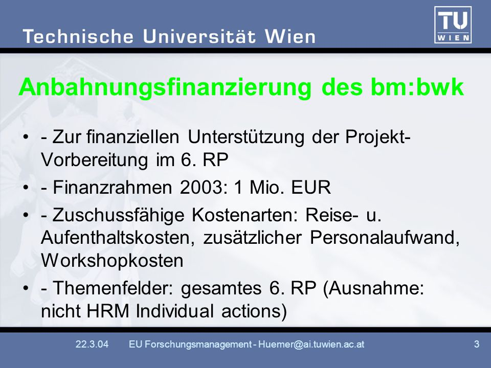 22.3.04EU Forschungsmanagement - Huemer@ai.tuwien.ac.at3 Anbahnungsfinanzierung des bm:bwk - Zur finanziellen Unterstützung der Projekt- Vorbereitung im 6.