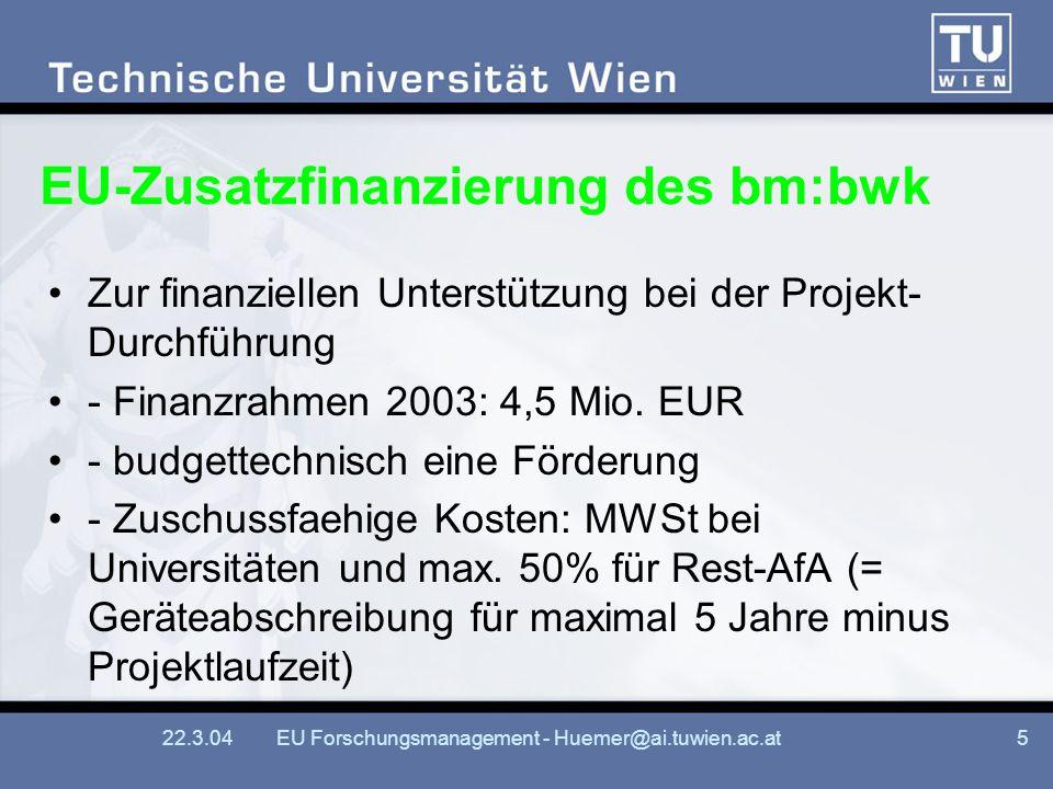 22.3.04EU Forschungsmanagement - Huemer@ai.tuwien.ac.at5 EU-Zusatzfinanzierung des bm:bwk Zur finanziellen Unterstützung bei der Projekt- Durchführung - Finanzrahmen 2003: 4,5 Mio.
