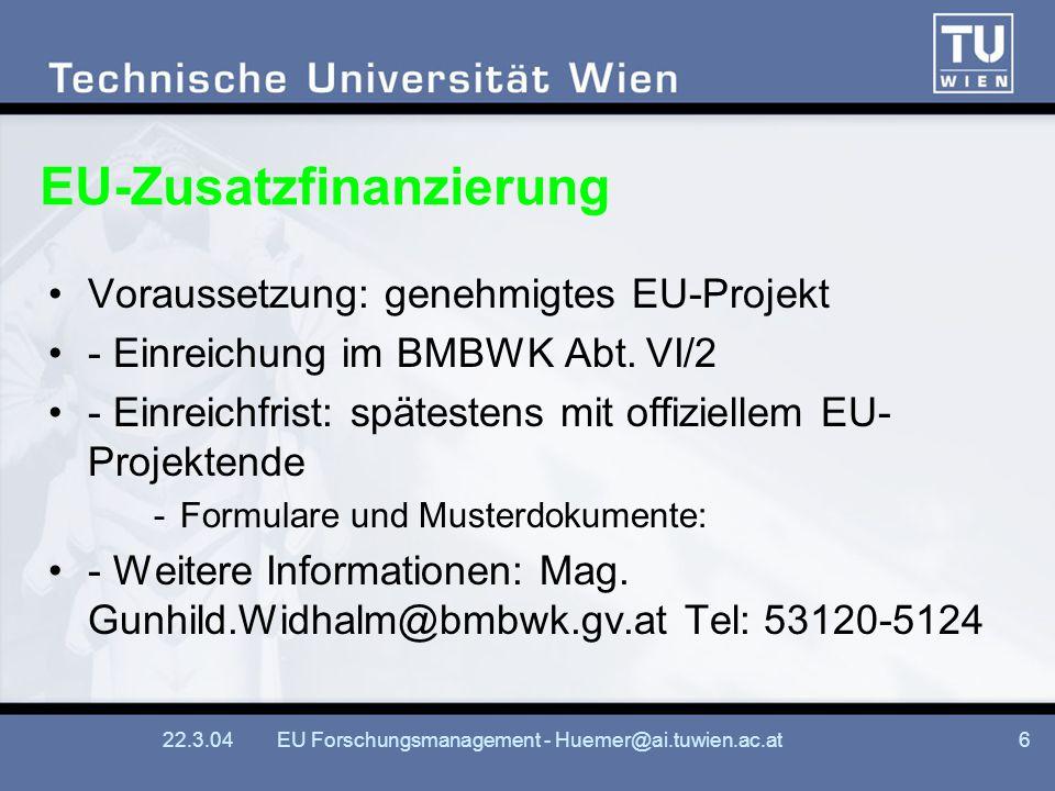 22.3.04EU Forschungsmanagement - Huemer@ai.tuwien.ac.at6 EU-Zusatzfinanzierung Voraussetzung: genehmigtes EU-Projekt - Einreichung im BMBWK Abt.