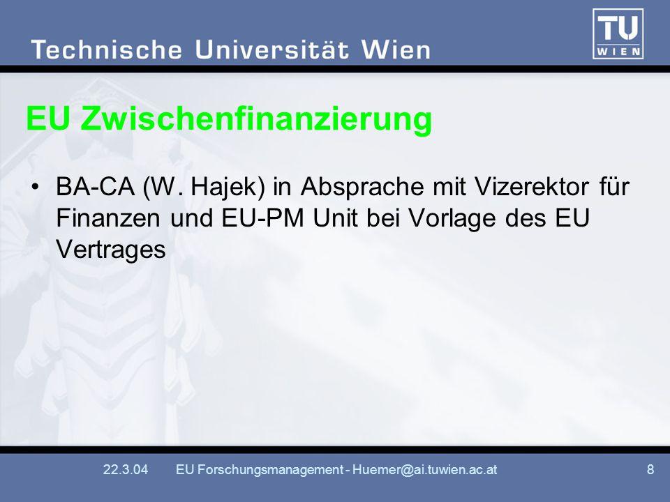22.3.04EU Forschungsmanagement - Huemer@ai.tuwien.ac.at8 EU Zwischenfinanzierung BA-CA (W. Hajek) in Absprache mit Vizerektor für Finanzen und EU-PM U