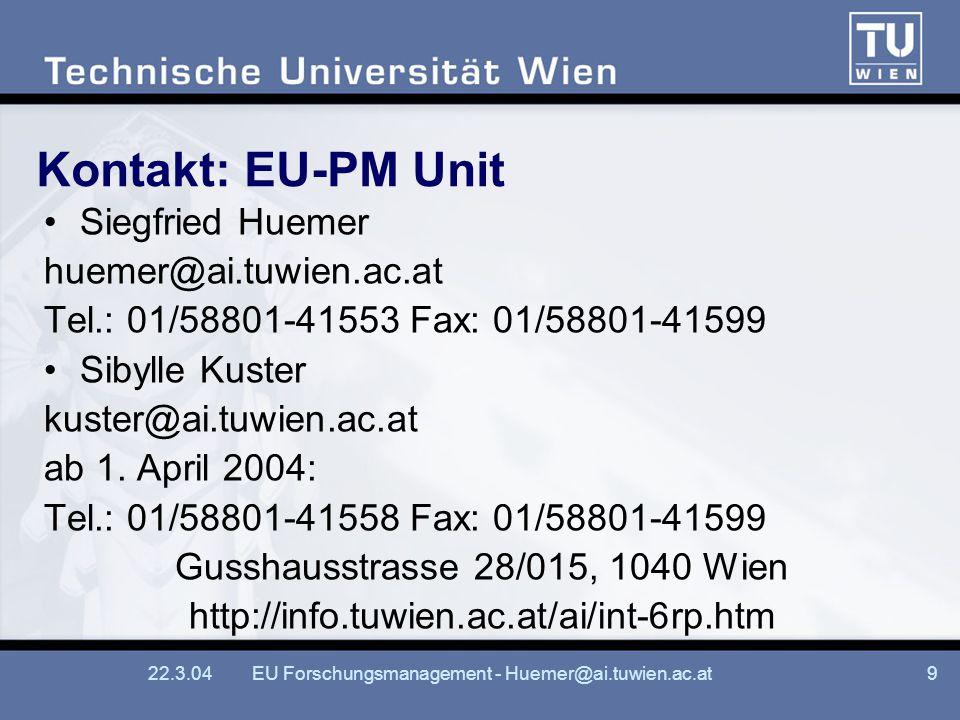 22.3.04EU Forschungsmanagement - Huemer@ai.tuwien.ac.at9 Kontakt: EU-PM Unit Siegfried Huemer huemer@ai.tuwien.ac.at Tel.: 01/58801-41553 Fax: 01/58801-41599 Sibylle Kuster kuster@ai.tuwien.ac.at ab 1.