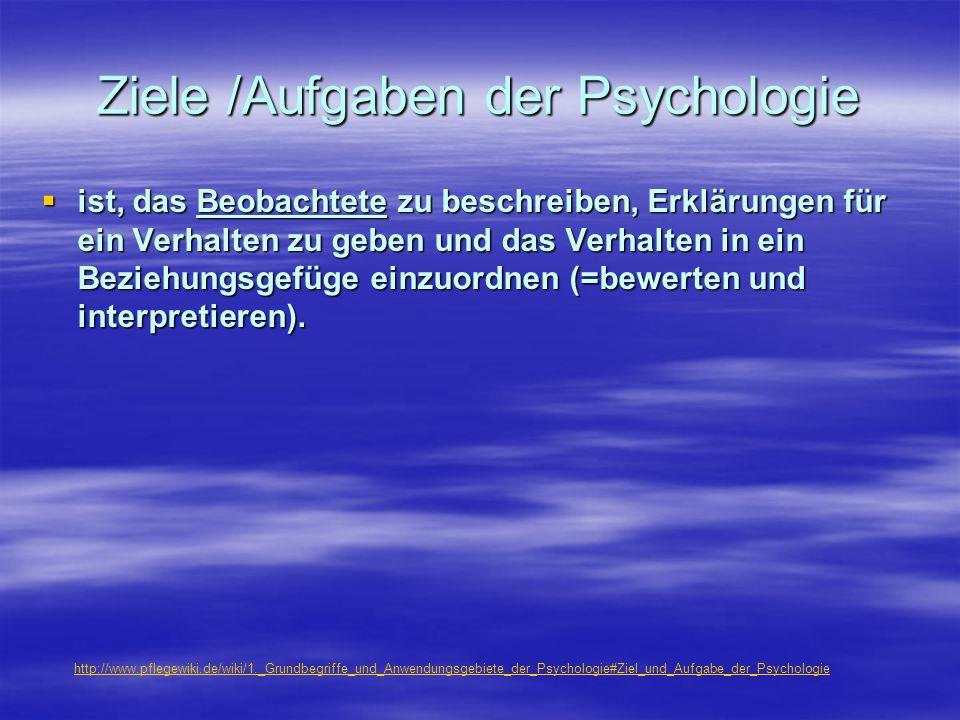 Ziele /Aufgaben der Psychologie  ist, das Beobachtete zu beschreiben, Erklärungen für ein Verhalten zu geben und das Verhalten in ein Beziehungsgefüg