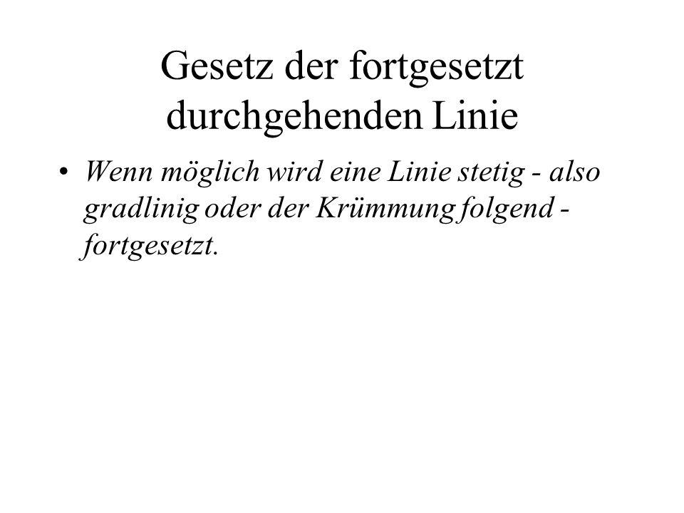 Gesetz der fortgesetzt durchgehenden Linie Wenn möglich wird eine Linie stetig - also gradlinig oder der Krümmung folgend - fortgesetzt.