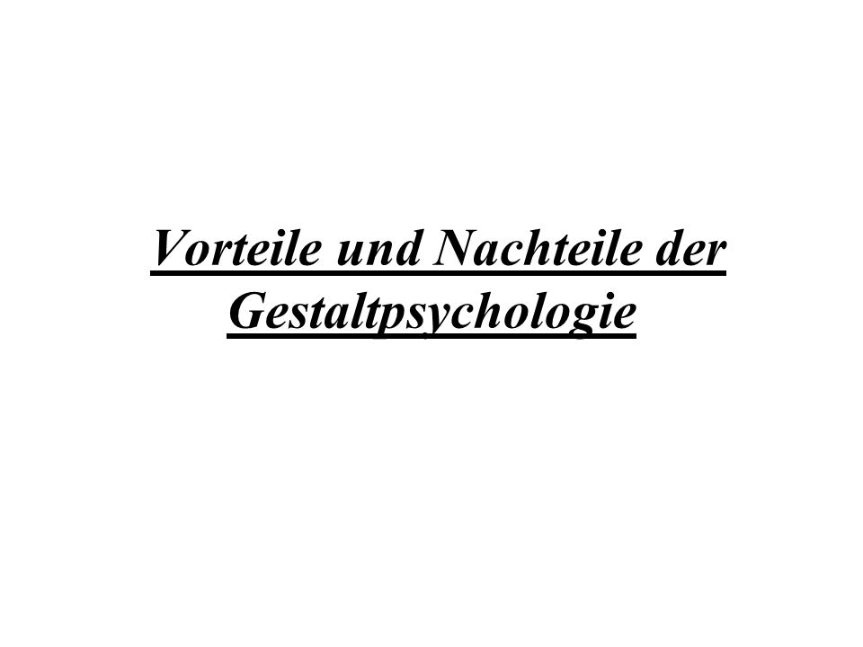 Vorteile und Nachteile der Gestaltpsychologie