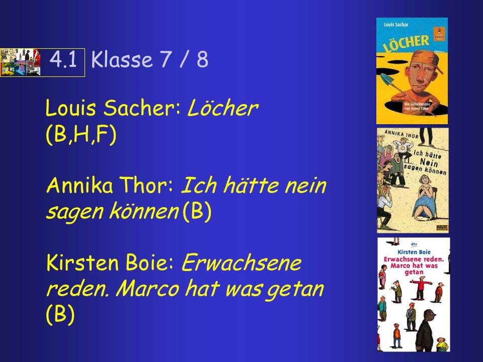 4.1 Klasse 7 / 8 Louis Sacher: Löcher (B,H,F) Annika Thor: Ich hätte nein sagen können (B) Kirsten Boie: Erwachsene reden. Marco hat was getan (B)
