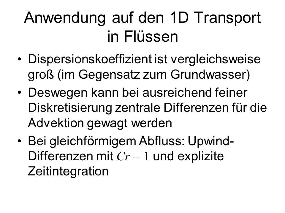 Anwendung auf den 1D Transport in Flüssen Dispersionskoeffizient ist vergleichsweise groß (im Gegensatz zum Grundwasser) Deswegen kann bei ausreichend