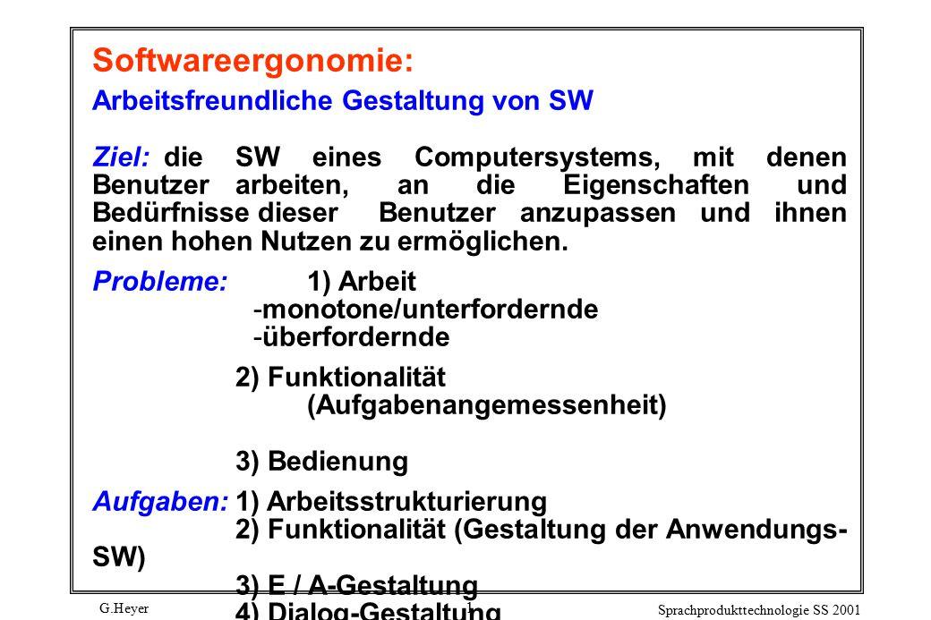 G.Heyer Sprachprodukttechnologie SS 2001 1 Softwareergonomie: Arbeitsfreundliche Gestaltung von SW Ziel: die SW eines Computersystems, mit denen Benutzer arbeiten, an die Eigenschaften und Bedürfnisse dieser Benutzer anzupassen und ihnen einen hohen Nutzen zu ermöglichen.