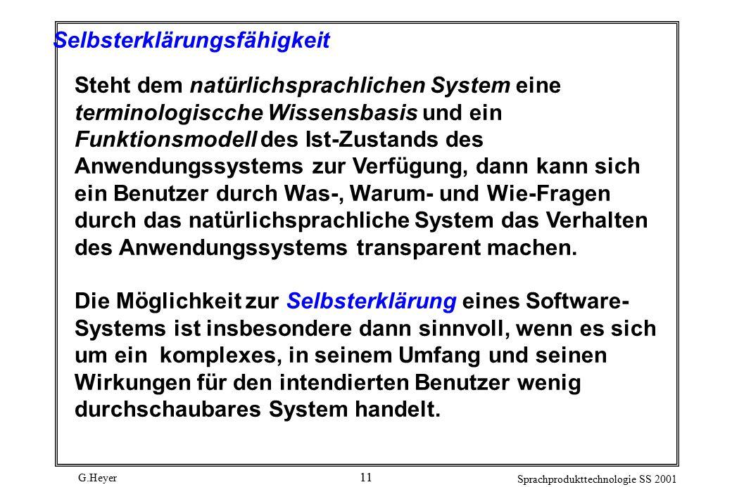 G.Heyer Sprachprodukttechnologie SS 2001 11 Selbsterklärungsfähigkeit Steht dem natürlichsprachlichen System eine terminologiscche Wissensbasis und ein Funktionsmodell des Ist-Zustands des Anwendungssystems zur Verfügung, dann kann sich ein Benutzer durch Was-, Warum- und Wie-Fragen durch das natürlichsprachliche System das Verhalten des Anwendungssystems transparent machen.