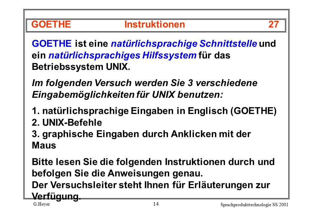 G.Heyer Sprachprodukttechnologie SS 2001 14 GOETHEInstruktionen27 GOETHE ist eine natürlichsprachige Schnittstelle und ein natürlichsprachiges Hilfssystem für das Betriebssystem UNIX.