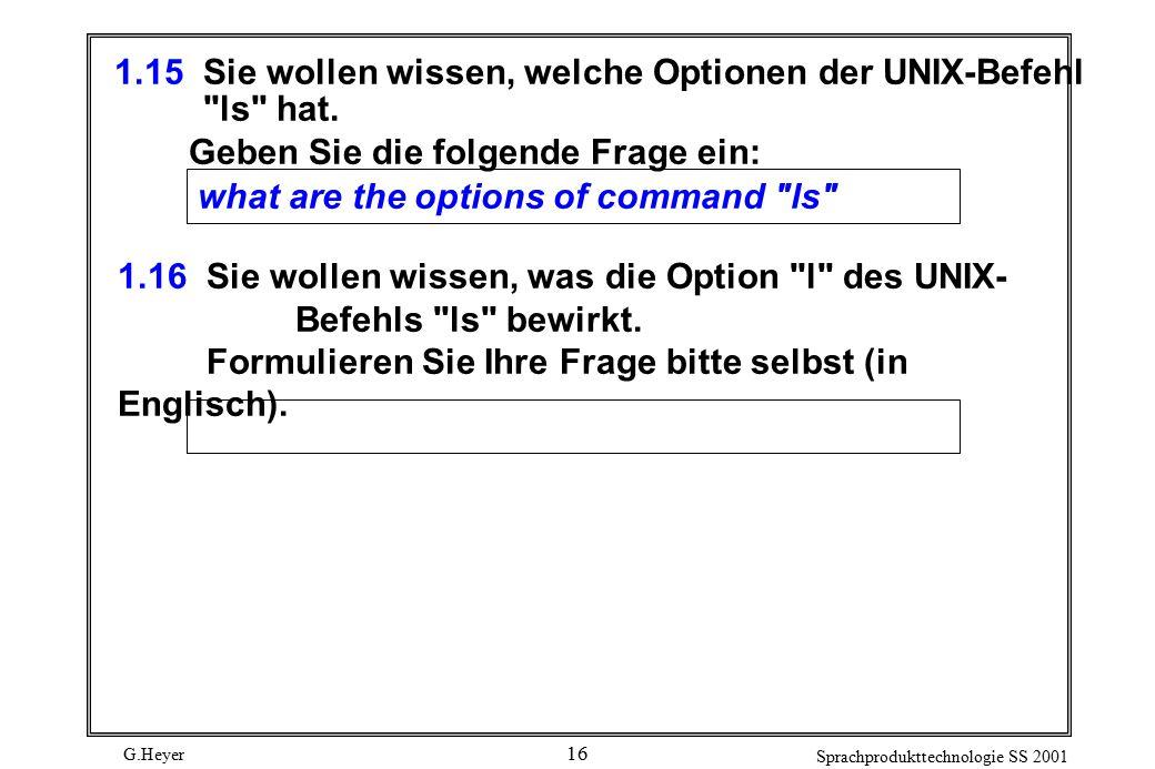 G.Heyer Sprachprodukttechnologie SS 2001 16 1.15Sie wollen wissen, welche Optionen der UNIX-Befehl ls hat.
