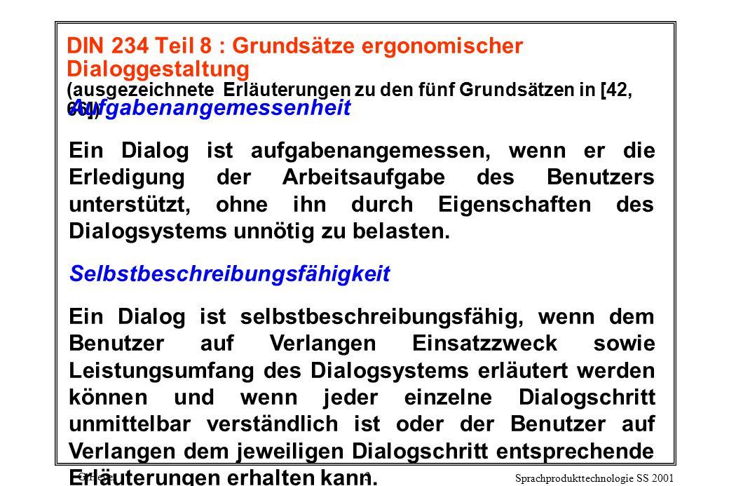 G.Heyer Sprachprodukttechnologie SS 2001 3 DIN 234 Teil 8 : Grundsätze ergonomischer Dialoggestaltung (ausgezeichnete Erläuterungen zu den fünf Grundsätzen in [42, 66]) Aufgabenangemessenheit Ein Dialog ist aufgabenangemessen, wenn er die Erledigung der Arbeitsaufgabe des Benutzers unterstützt, ohne ihn durch Eigenschaften des Dialogsystems unnötig zu belasten.