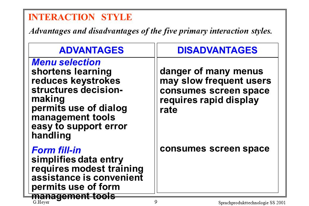 G.Heyer Sprachprodukttechnologie SS 2001 9 INTERACTION STYLE Menu selection shortens learning reduces keystrokes structures decision- making permits use of dialog management tools easy to support error handling Form fill-in simplifies data entry requires modest training assistance is convenient permits use of form management tools ADVANTAGESDISADVANTAGES danger of many menus may slow frequent users consumes screen space requires rapid display rate consumes screen space Advantages and disadvantages of the five primary interaction styles.