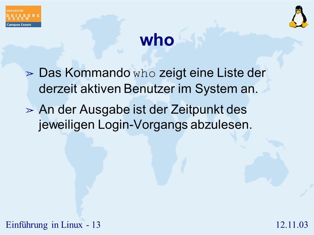 12.11.03Einführung in Linux - 12 whoami ➢ Das Kommando whoami zeigt die derzeit aktuelle Nutzerkennung an. ➢ Dieses Kommando kann nützlich sein, um si