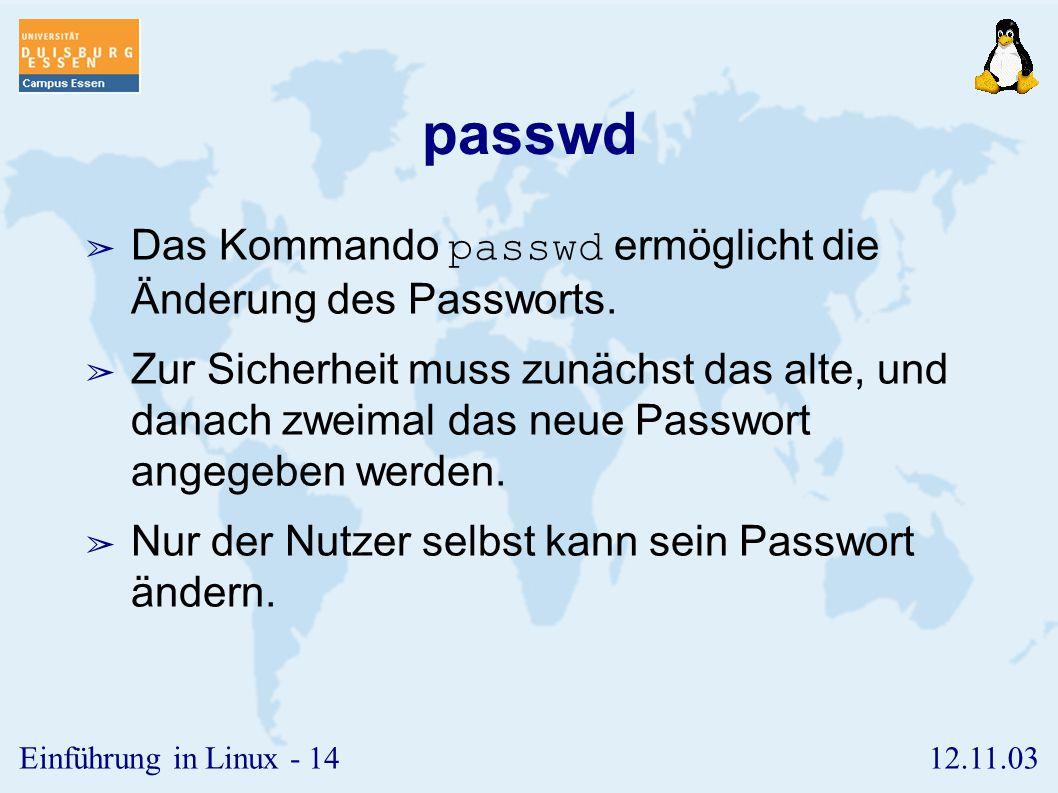 12.11.03Einführung in Linux - 13 who ➢ Das Kommando who zeigt eine Liste der derzeit aktiven Benutzer im System an. ➢ An der Ausgabe ist der Zeitpunkt