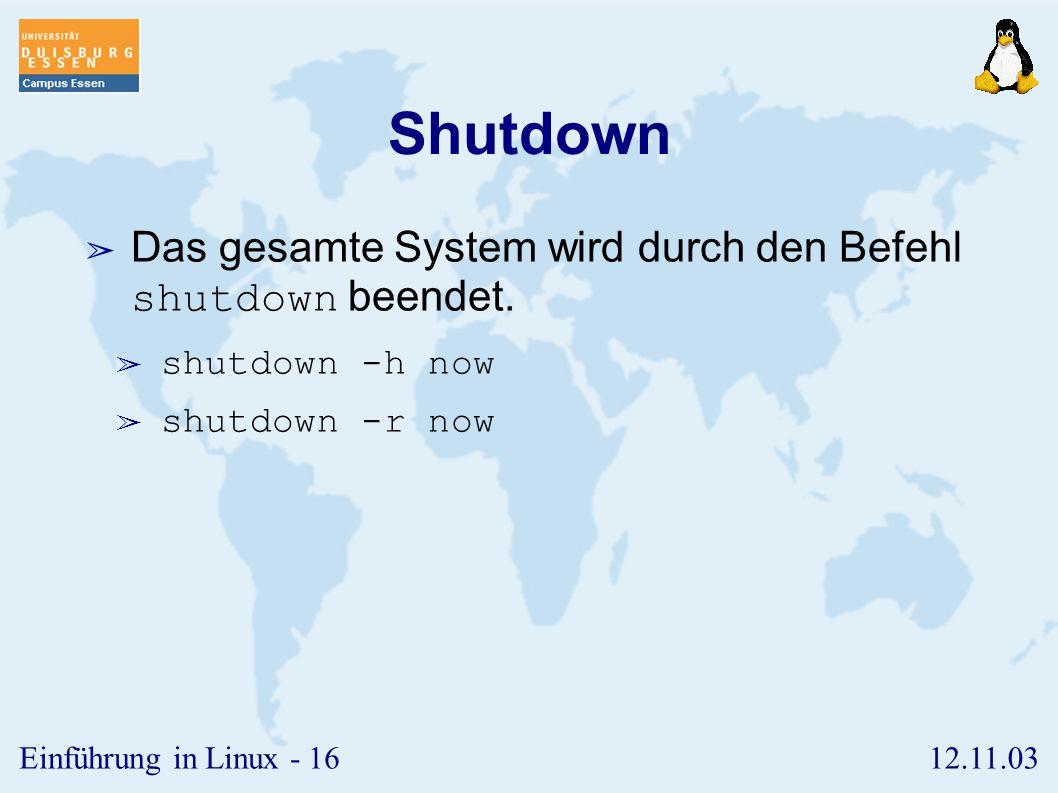12.11.03Einführung in Linux - 15 exit ➢ Mit einem Logout wird die aktuelle Sitzung im System beendet. Möglichkeiten: ➢ exit ➢ quit ➢ + D ➢ Sollten noc