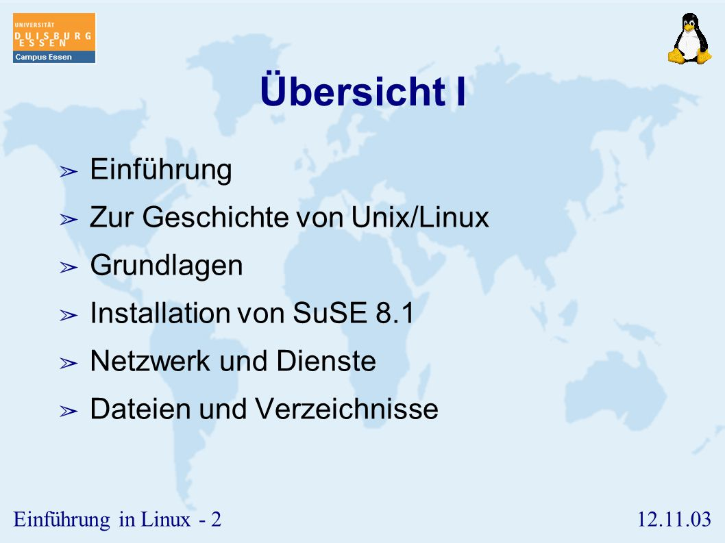 12.11.03Einführung in Linux - 2 Übersicht I ➢ Einführung ➢ Zur Geschichte von Unix/Linux ➢ Grundlagen ➢ Installation von SuSE 8.1 ➢ Netzwerk und Dienste ➢ Dateien und Verzeichnisse
