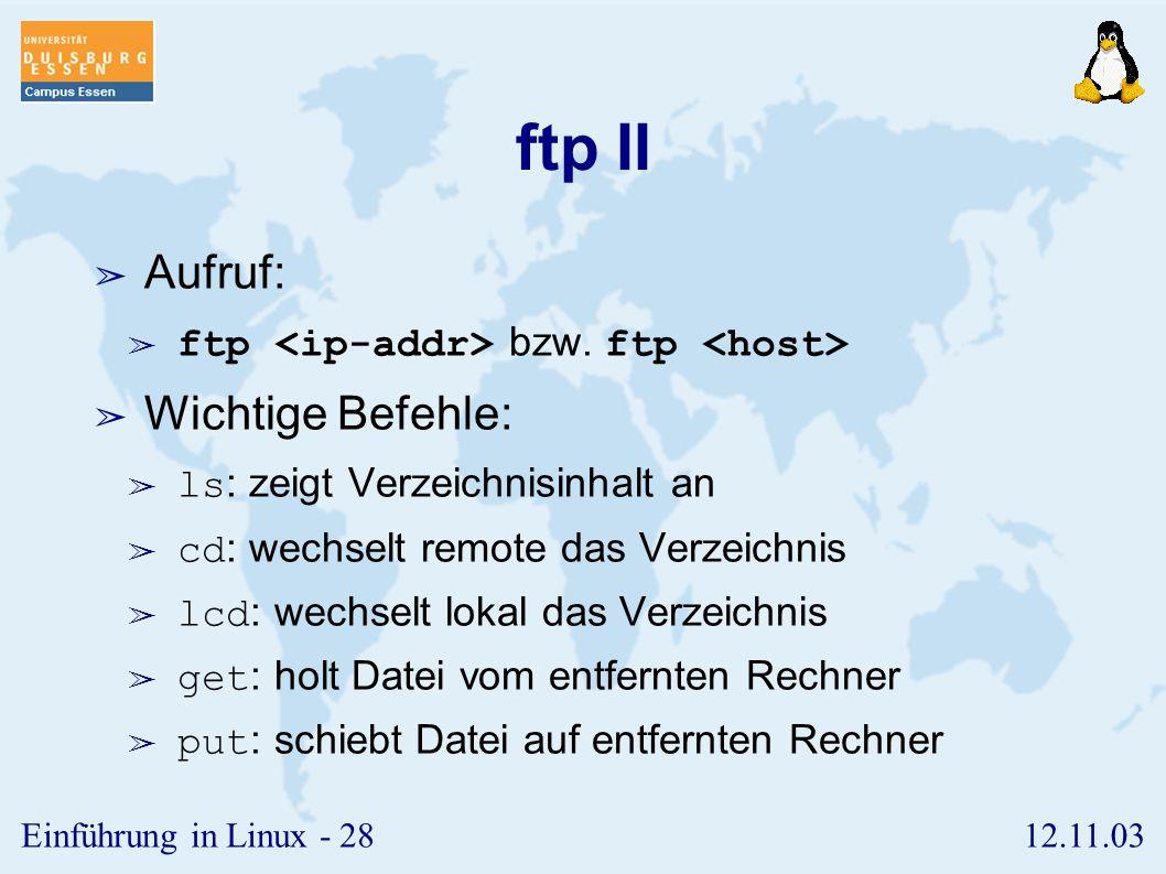 12.11.03Einführung in Linux - 27 ftp I ➢ dient zum Austausch von Dateien zwischen zwei Rechnern ➢ gültige Nutzerkennung wird benötigt, es sei denn, anonymous ftp ist zugelassen.