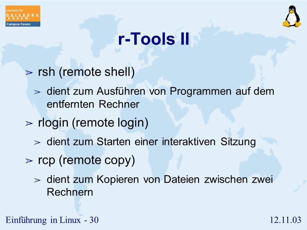 12.11.03Einführung in Linux - 29 r-Tools I ➢ ermöglichen das remote-Arbeiten auf einem entfernten Rechner, ohne sich explizit anzumelden ➢ umgeht die
