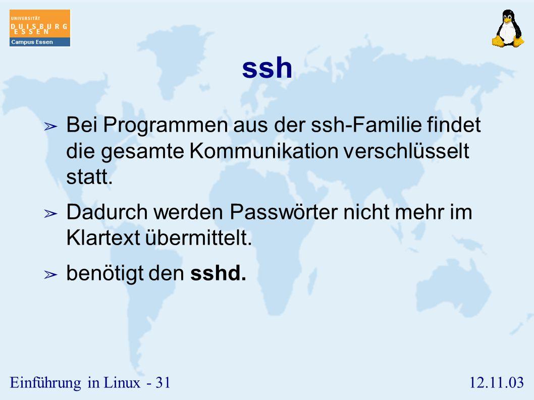 12.11.03Einführung in Linux - 30 r-Tools II ➢ rsh (remote shell) ➢ dient zum Ausführen von Programmen auf dem entfernten Rechner ➢ rlogin (remote login) ➢ dient zum Starten einer interaktiven Sitzung ➢ rcp (remote copy) ➢ dient zum Kopieren von Dateien zwischen zwei Rechnern
